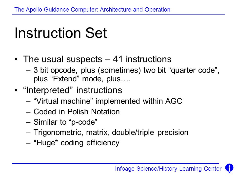 Infoage Science/History Learning Center The Apollo Guidance Computer: Architecture and Operation Instruction Set The usual suspects – 41 instructions