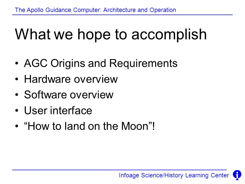 Infoage Science/History Learning Center The Apollo Guidance Computer: Architecture and Operation What we hope to accomplish AGC Origins and Requiremen