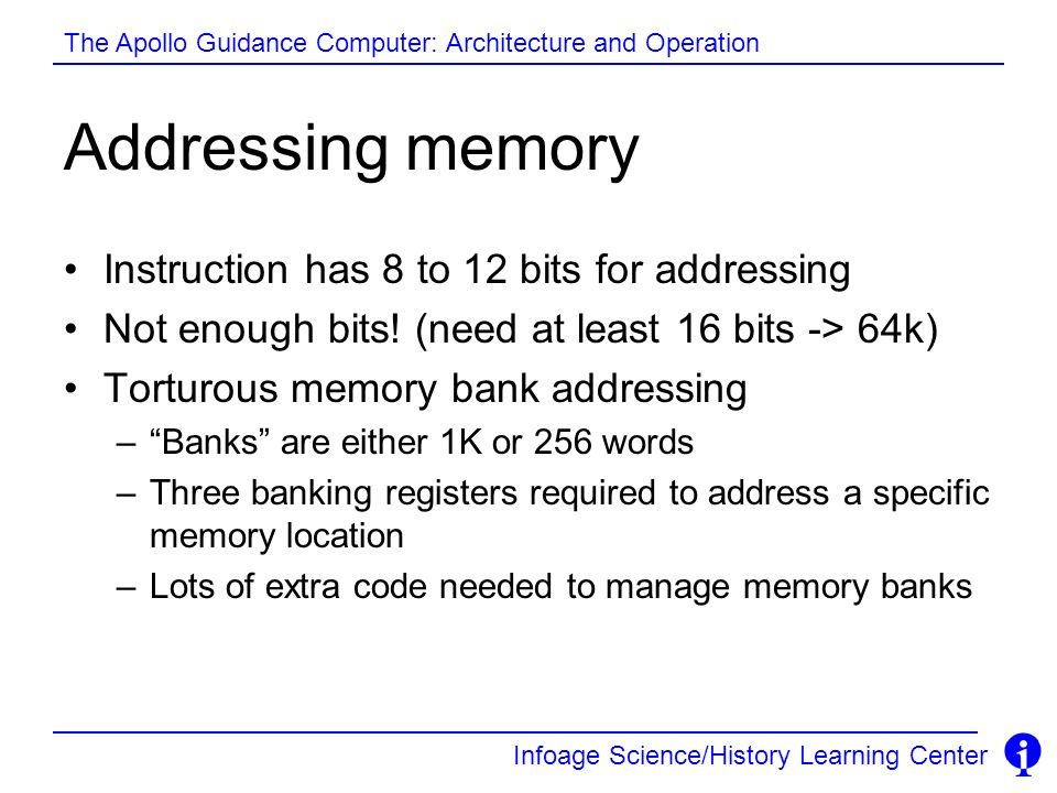 Infoage Science/History Learning Center The Apollo Guidance Computer: Architecture and Operation Addressing memory Instruction has 8 to 12 bits for ad