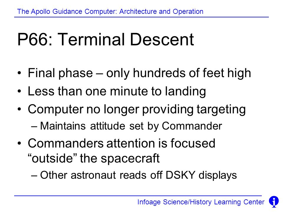 Infoage Science/History Learning Center The Apollo Guidance Computer: Architecture and Operation P66: Terminal Descent Final phase – only hundreds of