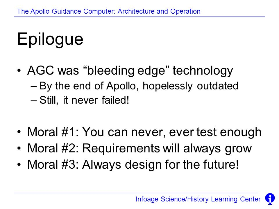 Infoage Science/History Learning Center The Apollo Guidance Computer: Architecture and Operation Epilogue AGC was bleeding edge technology –By the end