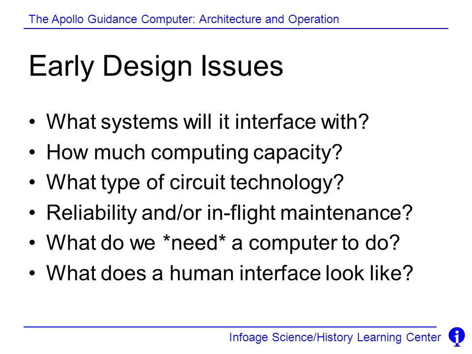 Infoage Science/History Learning Center The Apollo Guidance Computer: Architecture and Operation Early Design Issues What systems will it interface wi