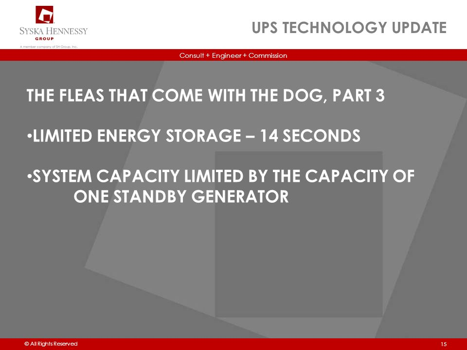 Consult + Engineer + Commission © All Rights Reserved UPS TECHNOLOGY UPDATE 15 THE FLEAS THAT COME WITH THE DOG, PART 3 LIMITED ENERGY STORAGE – 14 SECONDS SYSTEM CAPACITY LIMITED BY THE CAPACITY OF ONE STANDBY GENERATOR