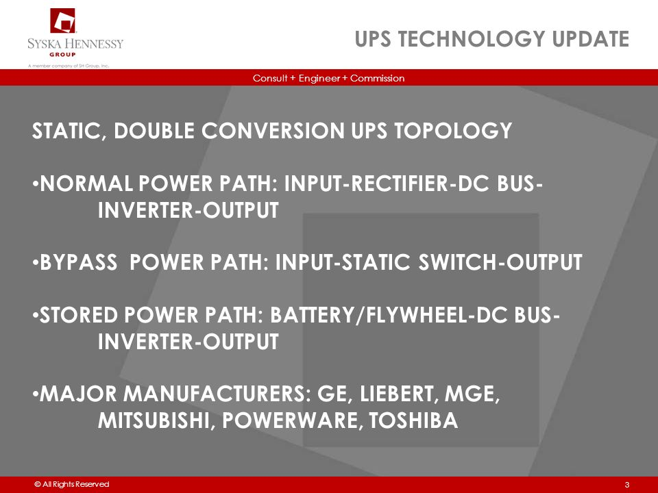 Consult + Engineer + Commission © All Rights Reserved UPS TECHNOLOGY UPDATE 3 STATIC, DOUBLE CONVERSION UPS TOPOLOGY NORMAL POWER PATH: INPUT-RECTIFIER-DC BUS- INVERTER-OUTPUT BYPASS POWER PATH: INPUT-STATIC SWITCH-OUTPUT STORED POWER PATH: BATTERY/FLYWHEEL-DC BUS- INVERTER-OUTPUT MAJOR MANUFACTURERS: GE, LIEBERT, MGE, MITSUBISHI, POWERWARE, TOSHIBA
