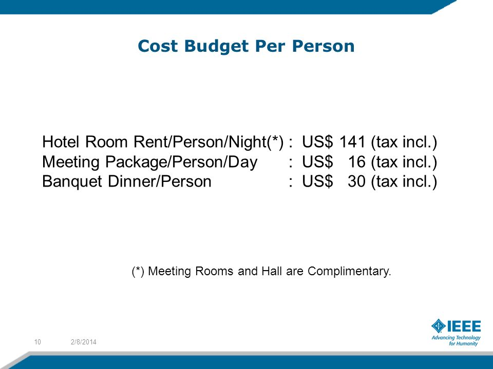Cost Budget Per Person 2/8/201410 Hotel Room Rent/Person/Night(*): US$ 141 (tax incl.) Meeting Package/Person/Day: US$ 16 (tax incl.) Banquet Dinner/Person: US$ 30 (tax incl.) (*) Meeting Rooms and Hall are Complimentary.