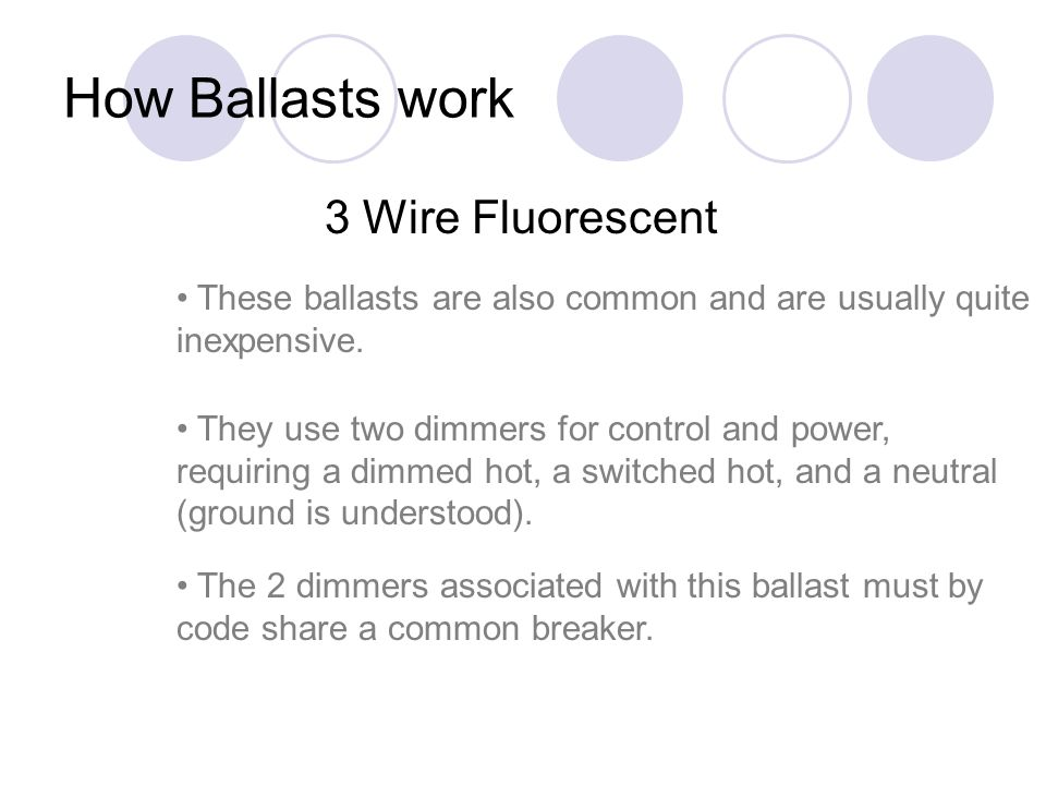 How Ballasts work 3 Wire Fluorescent These ballasts are also common and are usually quite inexpensive. They use two dimmers for control and power, req