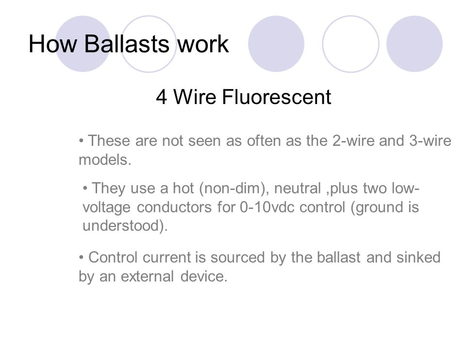 How Ballasts work 4 Wire Fluorescent These are not seen as often as the 2-wire and 3-wire models. They use a hot (non-dim), neutral,plus two low- volt