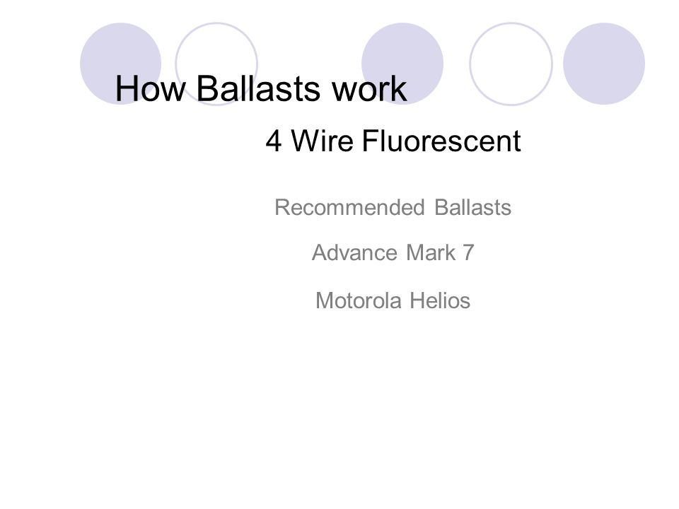 How Ballasts work 4 Wire Fluorescent Recommended Ballasts Advance Mark 7 Motorola Helios
