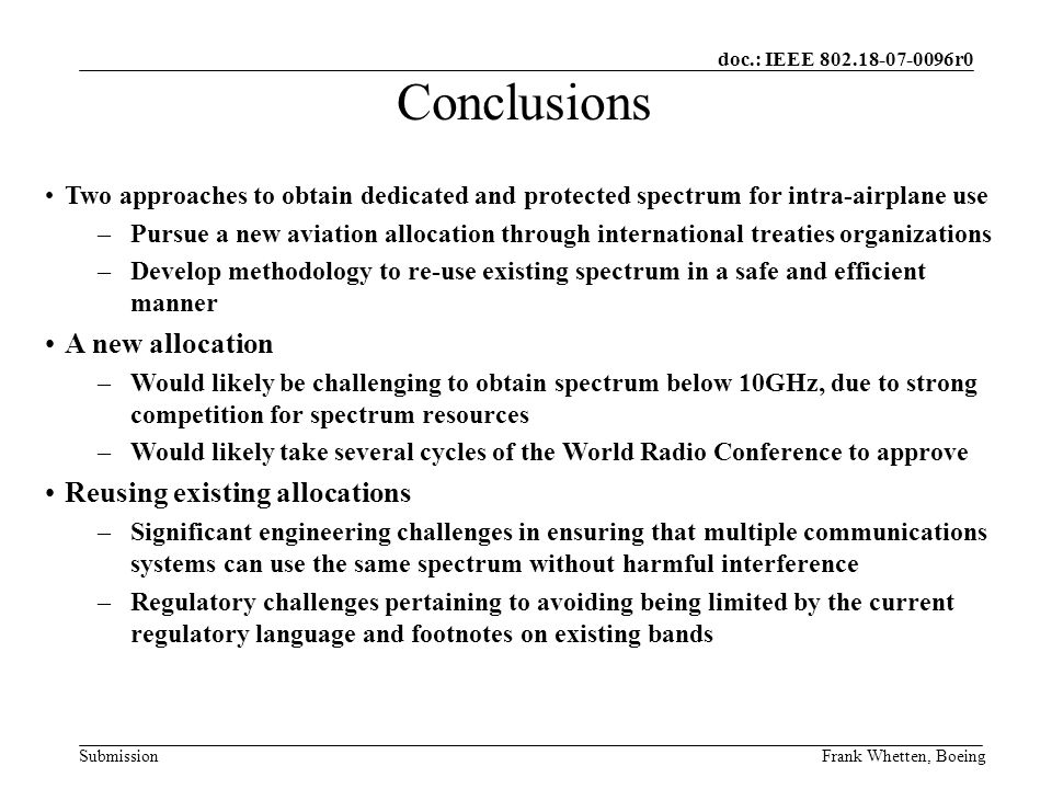 doc.: IEEE 802.18-07-0096r0 SubmissionFrank Whetten, Boeing Two approaches to obtain dedicated and protected spectrum for intra-airplane use –Pursue a new aviation allocation through international treaties organizations –Develop methodology to re-use existing spectrum in a safe and efficient manner A new allocation –Would likely be challenging to obtain spectrum below 10GHz, due to strong competition for spectrum resources –Would likely take several cycles of the World Radio Conference to approve Reusing existing allocations –Significant engineering challenges in ensuring that multiple communications systems can use the same spectrum without harmful interference –Regulatory challenges pertaining to avoiding being limited by the current regulatory language and footnotes on existing bands Conclusions