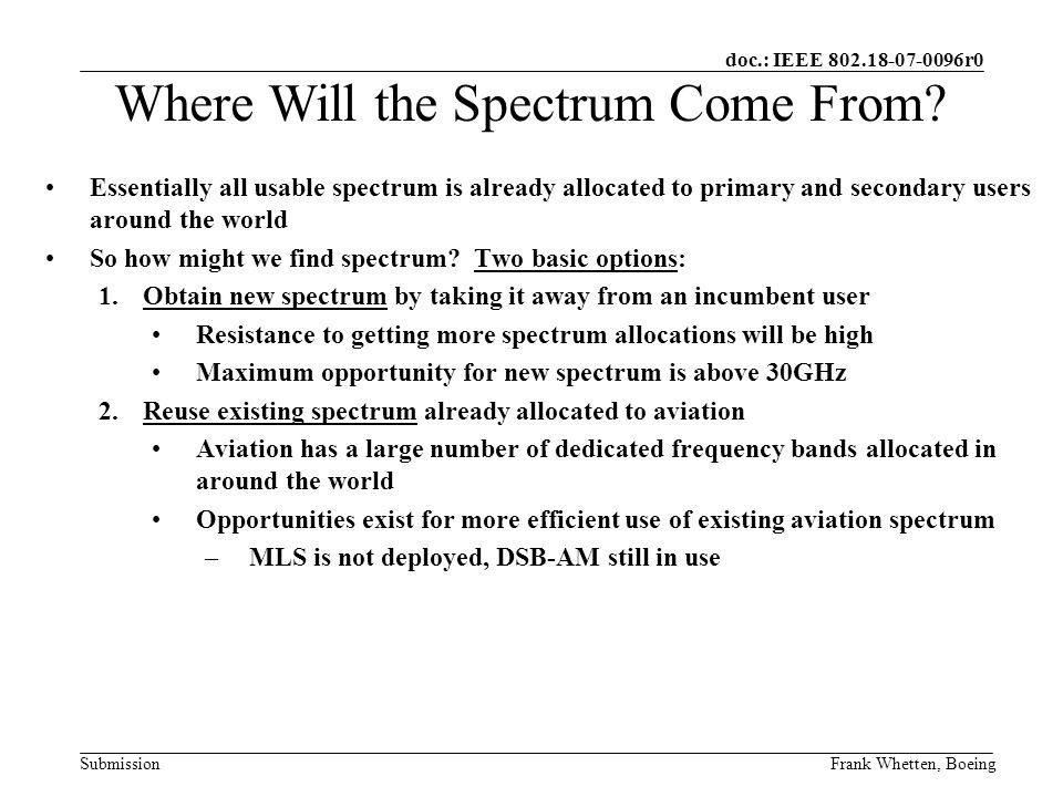 doc.: IEEE 802.18-07-0096r0 SubmissionFrank Whetten, Boeing Best opportunity for new spectrum is above 30GHz: –Line of Sight (LOS) propagation –High absorption due to rain, snow, etc.