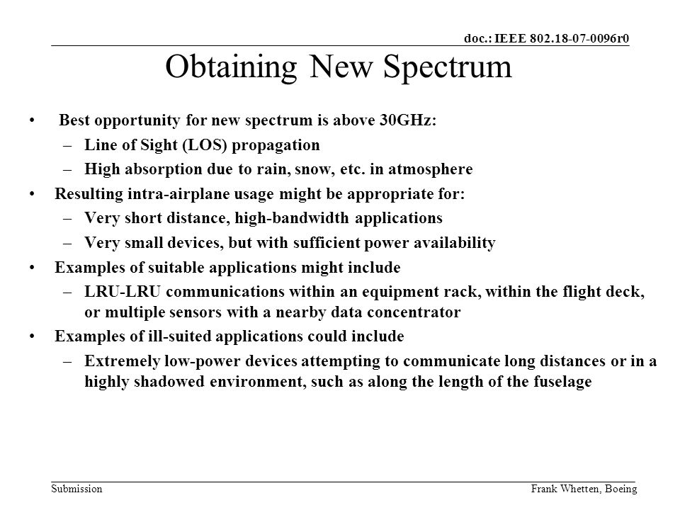 doc.: IEEE r0 SubmissionFrank Whetten, Boeing Best opportunity for new spectrum is above 30GHz: –Line of Sight (LOS) propagation –High absorption due to rain, snow, etc.