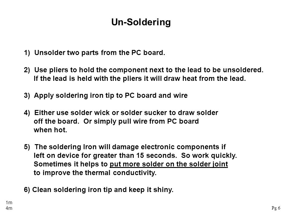 Un-Soldering 1) Unsolder two parts from the PC board. 2) Use pliers to hold the component next to the lead to be unsoldered. If the lead is held with