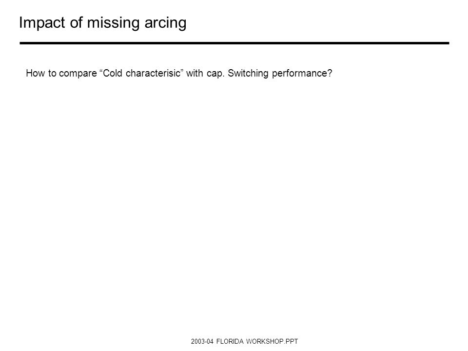 2003-04 FLORIDA WORKSHOP.PPT Impact of missing arcing How to compare Cold characterisic with cap. Switching performance?
