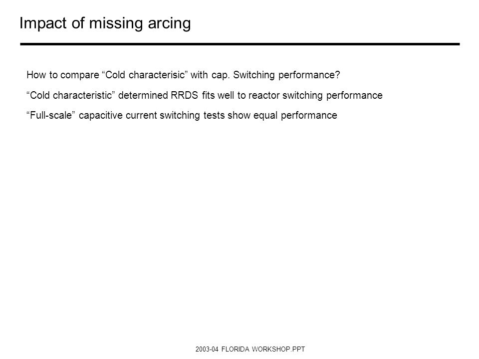 2003-04 FLORIDA WORKSHOP.PPT Impact of missing arcing How to compare Cold characterisic with cap. Switching performance? Cold characteristic determine