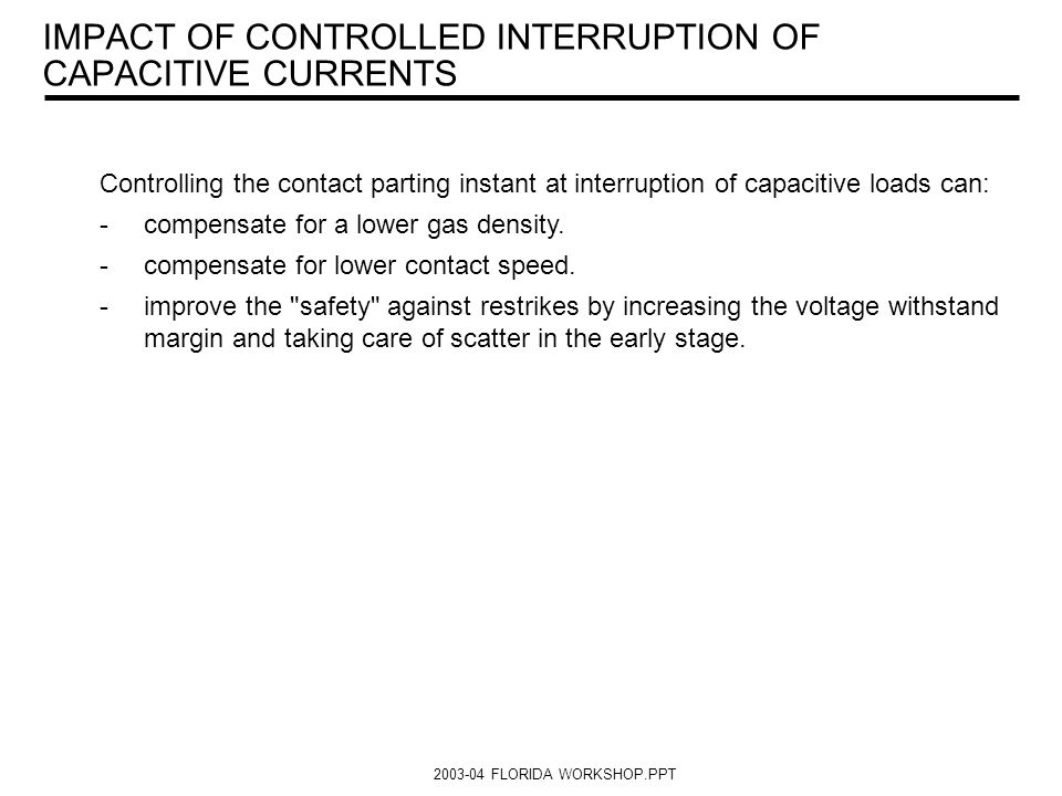 2003-04 FLORIDA WORKSHOP.PPT IMPACT OF CONTROLLED INTERRUPTION OF CAPACITIVE CURRENTS Controlling the contact parting instant at interruption of capac