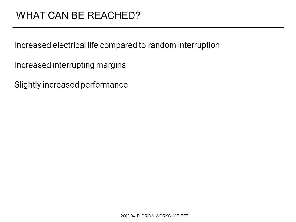 2003-04 FLORIDA WORKSHOP.PPT WHAT CAN BE REACHED? Increased electrical life compared to random interruption Increased interrupting margins Slightly in