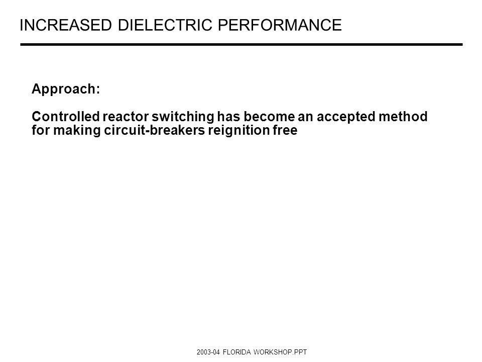 2003-04 FLORIDA WORKSHOP.PPT INCREASED DIELECTRIC PERFORMANCE Approach: Controlled reactor switching has become an accepted method for making circuit-