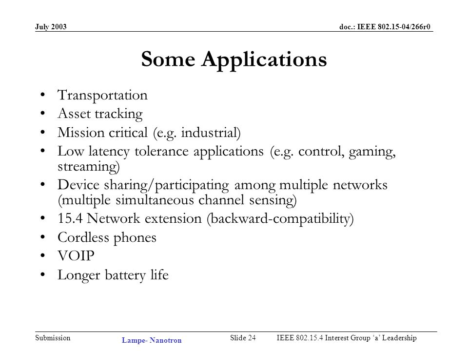 July 2003 doc.: IEEE /266r0 Submission Slide 23IEEE Interest Group a Leadership Benefits Which Open up Applications Simple and accurate position calculation Extended range Extremely power efficient Compatibility with DSSS Simultaneous sensing of multiple 15.4 channels HIGH –Performance (high symbol rate) –Reliability (predictable minimum range, network planning) –Robustness against multipath fading –Robustness against interference LOW –Transmit power –Human exposure –Latency –Cost Lampe- Nanotron