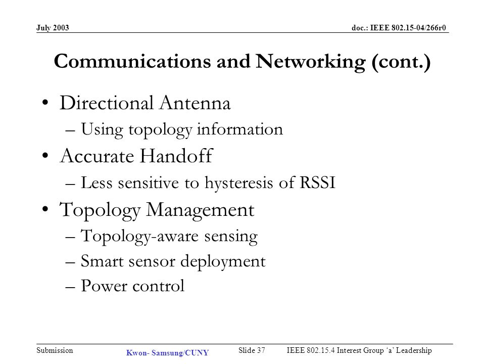 July 2003 doc.: IEEE /266r0 Submission Slide 36IEEE Interest Group a Leadership Communications and Networking Routing –Replacing GPS-assisted routing Low cost, low power At the cost of processing Indoor as well as outdoor –Center-location Minimum link cost of a group (e.g.