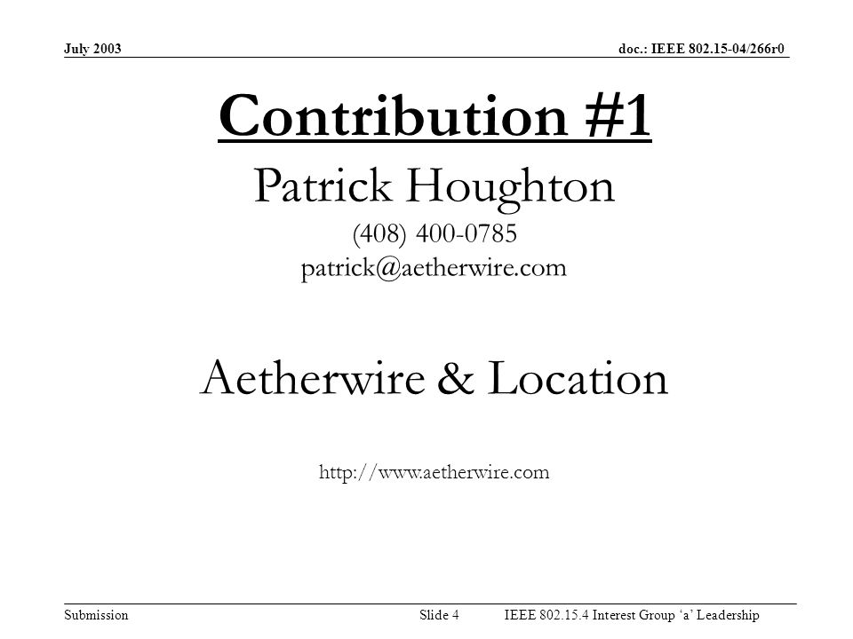 July 2003 doc.: IEEE /266r0 Submission Slide 3IEEE Interest Group a Leadership Table of Contributors SourceAffiliation(s)Pages Patrick HoughtonAetherwire & Location 4-12 Jason EllisGeneral Atomics13-17 Lajuane Brooks LB&A Consulting18-21 John Lampe Nanotron Technologies22-24 Uri KareevPulsicom25-28 In Hwan Kim Samsung Electronics29-34 Ted KwonSamsung / CUNY35-39 Mark BowlesStaccato Communications40-43 Philippe RouzetST Microelectronics42-56 Oren Eliezer InfoRange57-61 Kai Siwiak TimeDerivative / Q-Track62-65 Peter Batty Ubisense Limited66-71 Serdar Yurdakul Wisair72-80 Richard NowakowskiCity of Chicago- OEMC R&D IGa Leadership(Summary & Recommendation)89 7:10 7:20 7:25 7:35 7:45 7:50 8:00 8:10 8:15 8:25 8:35 8:45 8:55 9:05 9:20 Monday Evening ~ Times