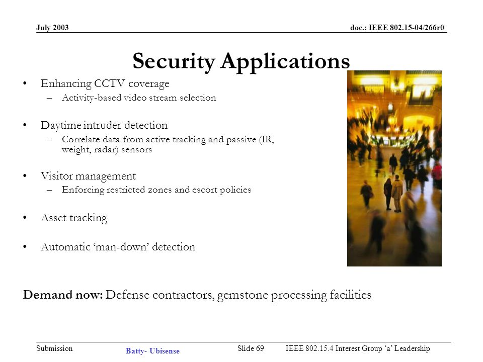 July 2003 doc.: IEEE /266r0 Submission Slide 68IEEE Interest Group a Leadership Workplace Productivity Applications Better communications between distributed sites –Moving maps –Phone call forwarding –Asynchronous messaging Sharing space more effectively –Low-overhead personalisation –Measurement of space utilisation –Pay-as-you-go billing for space Recording activity in a corporate memory –Who was at the meeting last week.