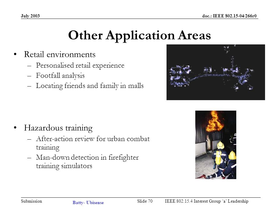 July 2003 doc.: IEEE /266r0 Submission Slide 69IEEE Interest Group a Leadership Security Applications Enhancing CCTV coverage –Activity-based video stream selection Daytime intruder detection –Correlate data from active tracking and passive (IR, weight, radar) sensors Visitor management –Enforcing restricted zones and escort policies Asset tracking Automatic man-down detection Demand now: Defense contractors, gemstone processing facilities Batty- Ubisense
