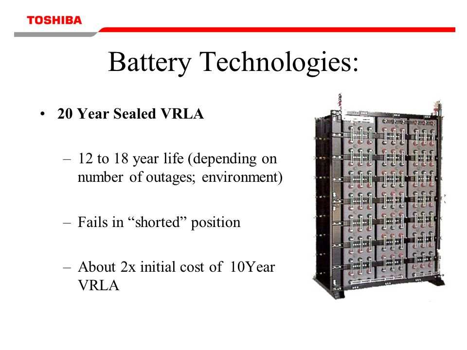 Battery Technologies: 20 Year Sealed VRLA –12 to 18 year life (depending on number of outages; environment) –Fails in shorted position –About 2x initial cost of 10Year VRLA