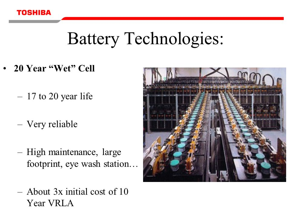 Battery Technologies: 20 Year Wet Cell –17 to 20 year life –Very reliable –High maintenance, large footprint, eye wash station… –About 3x initial cost of 10 Year VRLA