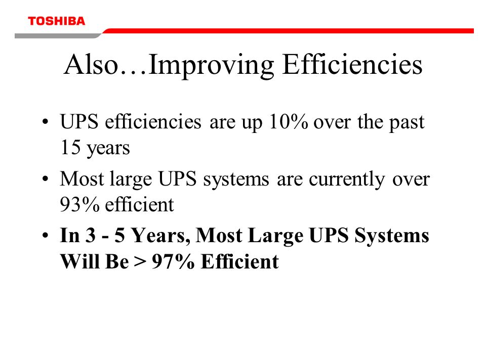 Also…Improving Efficiencies UPS efficiencies are up 10% over the past 15 years Most large UPS systems are currently over 93% efficient In 3 - 5 Years, Most Large UPS Systems Will Be > 97% Efficient