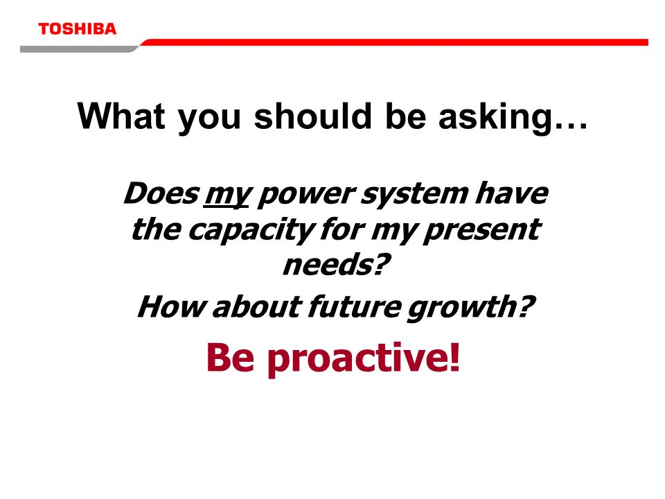 What you should be asking… Does my power system have the capacity for my present needs? How about future growth? Be proactive!