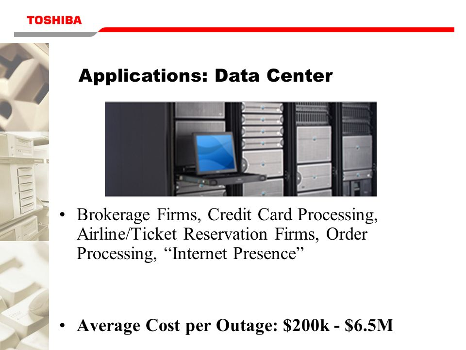 Applications: Data Center Brokerage Firms, Credit Card Processing, Airline/Ticket Reservation Firms, Order Processing, Internet Presence Average Cost per Outage: $200k - $6.5M