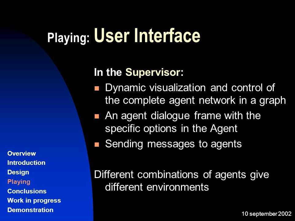 10 september 2002 Playing: User Interface In the Supervisor: Dynamic visualization and control of the complete agent network in a graph An agent dialogue frame with the specific options in the Agent Sending messages to agents Different combinations of agents give different environments Overview Introduction Design Playing Conclusions Work in progress Demonstration