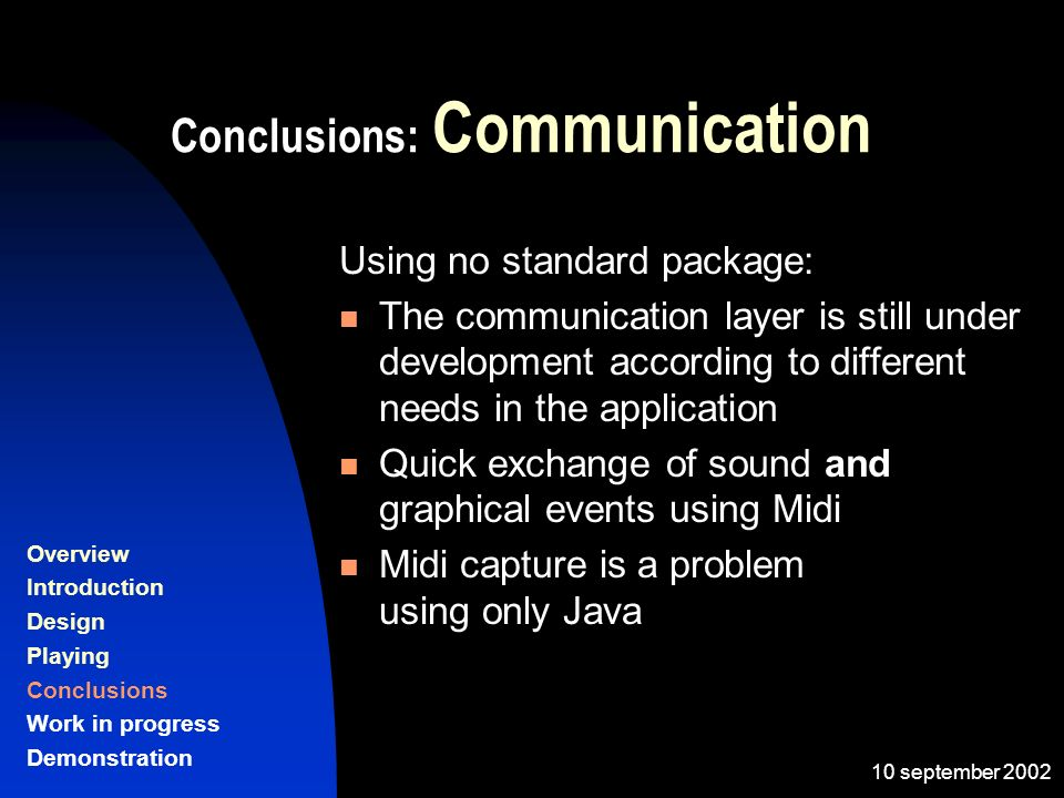 10 september 2002 Conclusions: Communication Using no standard package: The communication layer is still under development according to different needs in the application Quick exchange of sound and graphical events using Midi Midi capture is a problem using only Java Overview Introduction Design Playing Conclusions Work in progress Demonstration