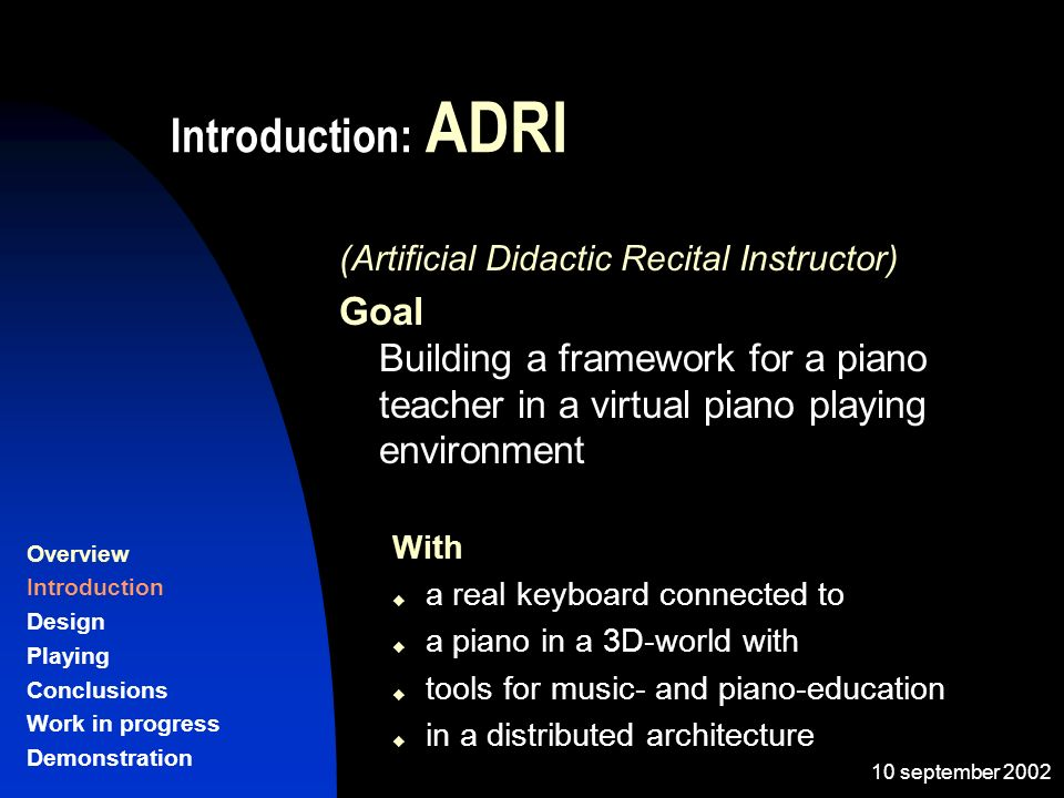 10 september 2002 Introduction: ADRI (Artificial Didactic Recital Instructor) Goal Building a framework for a piano teacher in a virtual piano playing environment With a real keyboard connected to a piano in a 3D-world with tools for music- and piano-education in a distributed architecture Overview Introduction Design Playing Conclusions Work in progress Demonstration