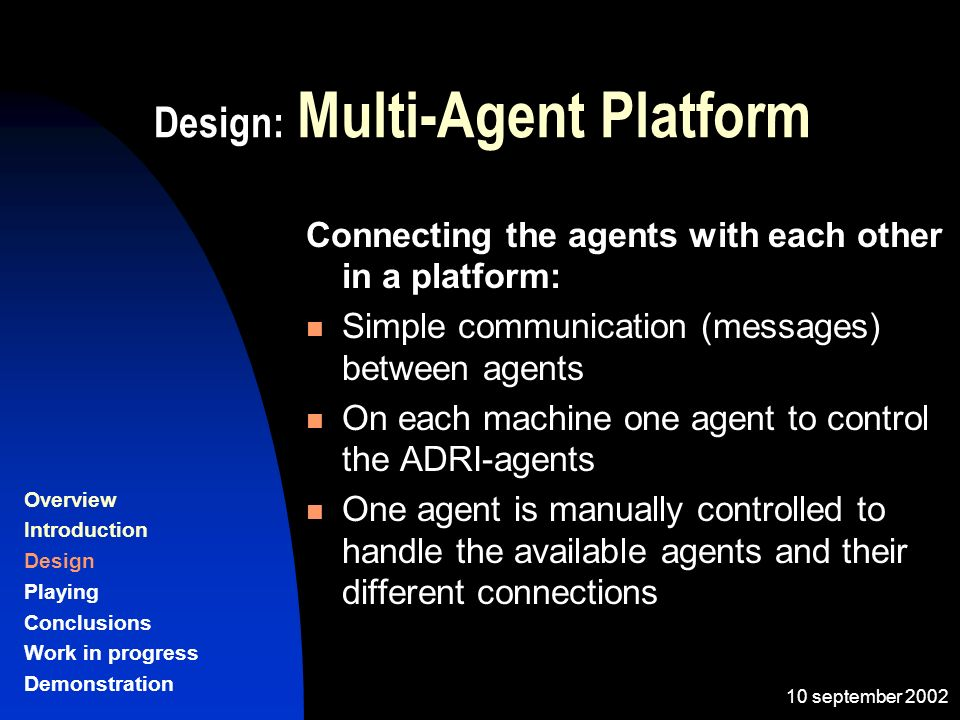 10 september 2002 Design: Multi-Agent Platform Connecting the agents with each other in a platform: Simple communication (messages) between agents On each machine one agent to control the ADRI-agents One agent is manually controlled to handle the available agents and their different connections Overview Introduction Design Playing Conclusions Work in progress Demonstration