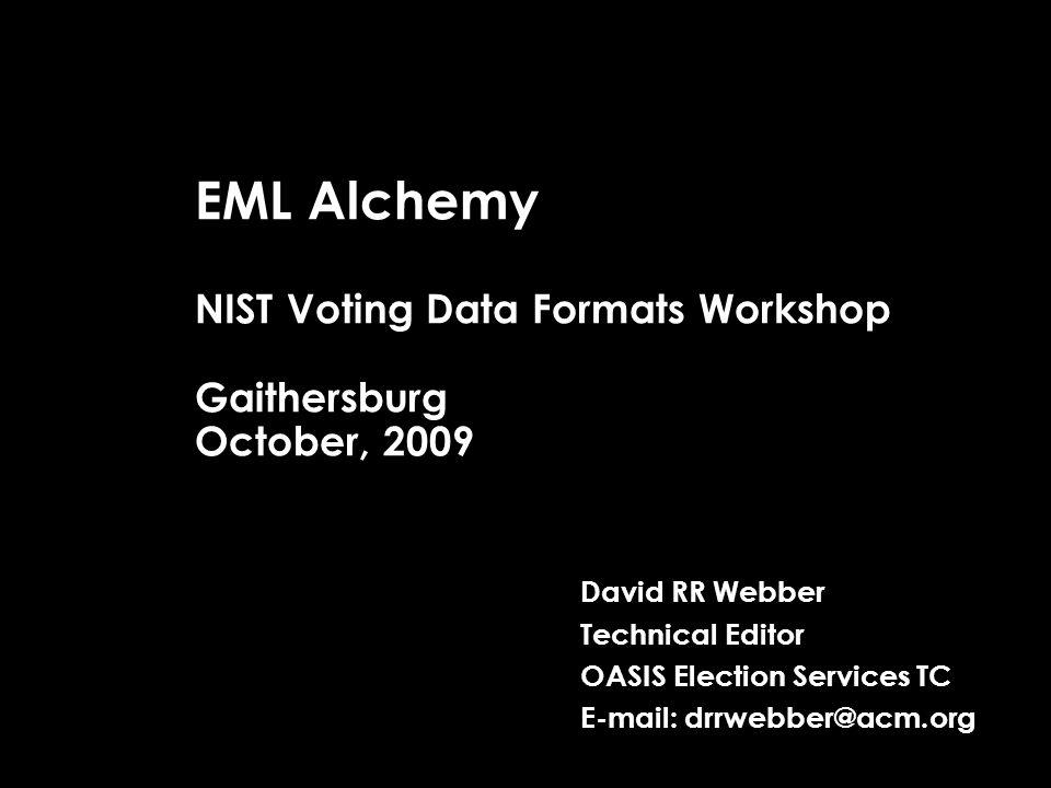 EML Alchemy NIST Voting Data Formats Workshop Gaithersburg October, 2009 David RR Webber Technical Editor OASIS Election Services TC E-mail: drrwebber@acm.org