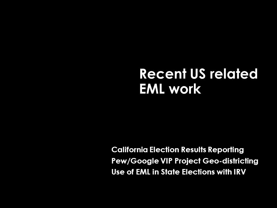 Recent US related EML work California Election Results Reporting Pew/Google VIP Project Geo-districting Use of EML in State Elections with IRV