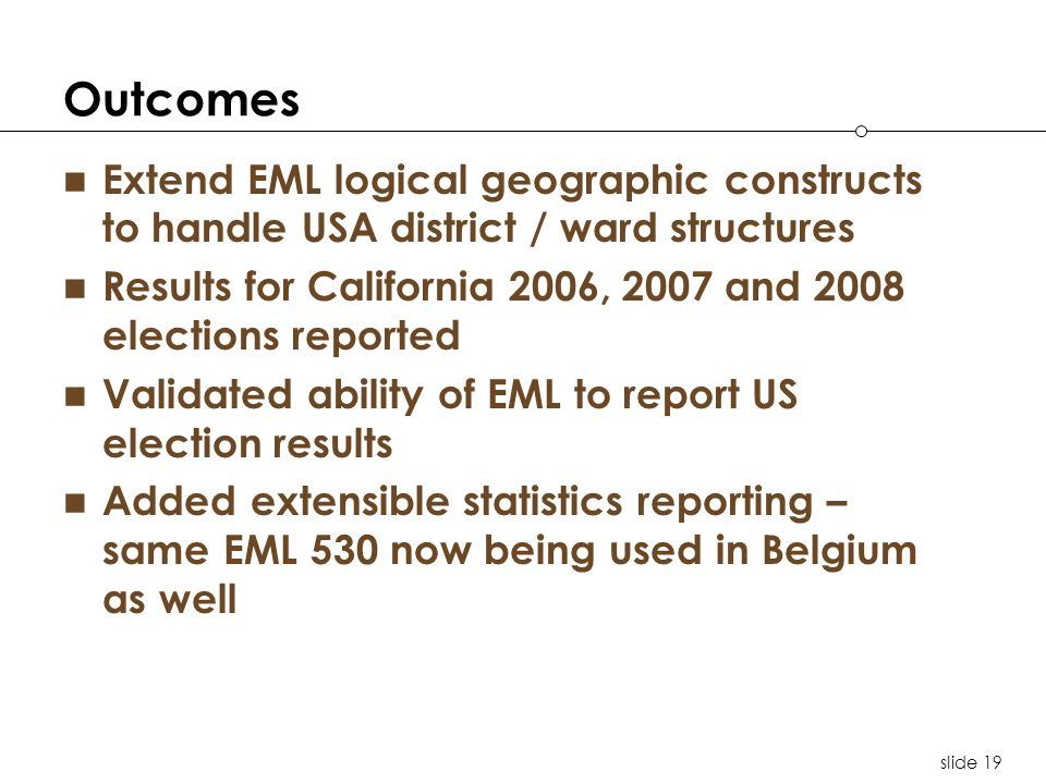 slide 19 Outcomes Extend EML logical geographic constructs to handle USA district / ward structures Results for California 2006, 2007 and 2008 electio