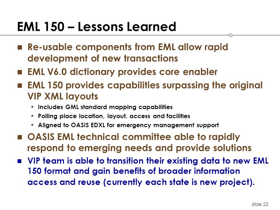 slide 22 EML 150 – Lessons Learned Re-usable components from EML allow rapid development of new transactions EML V6.0 dictionary provides core enabler EML 150 provides capabilities surpassing the original VIP XML layouts Includes GML standard mapping capabilities Polling place location, layout, access and facilities Aligned to OASIS EDXL for emergency management support OASIS EML technical committee able to rapidly respond to emerging needs and provide solutions VIP team is able to transition their existing data to new EML 150 format and gain benefits of broader information access and reuse (currently each state is new project).