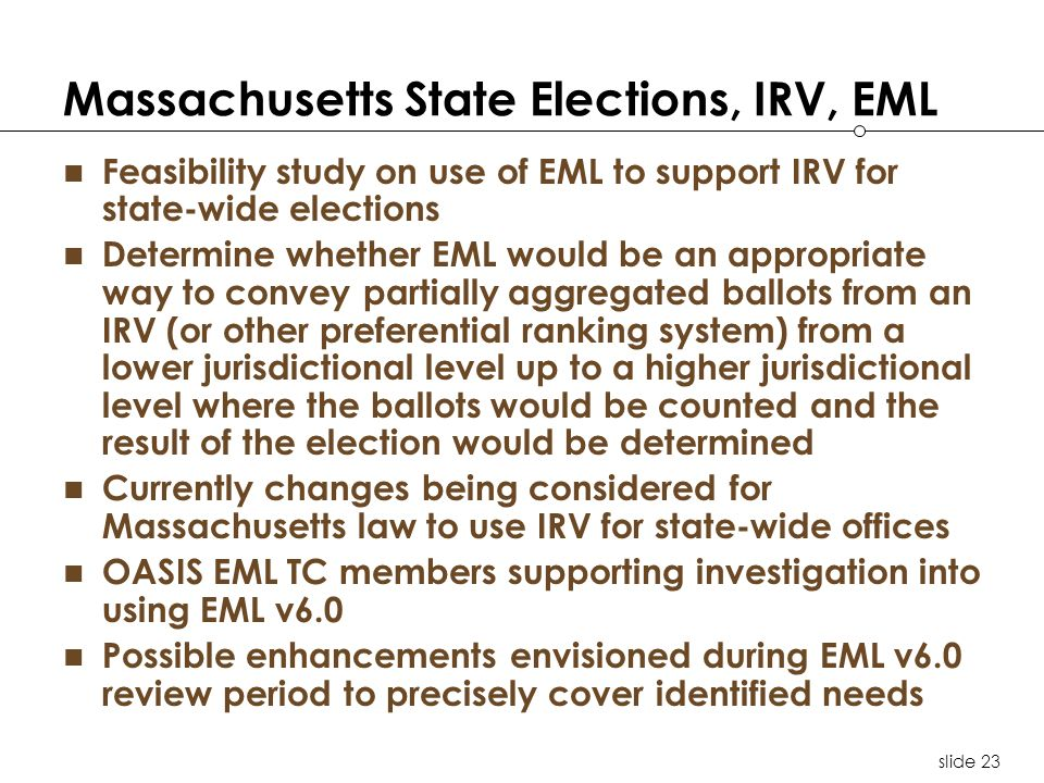 slide 23 Massachusetts State Elections, IRV, EML Feasibility study on use of EML to support IRV for state-wide elections Determine whether EML would b