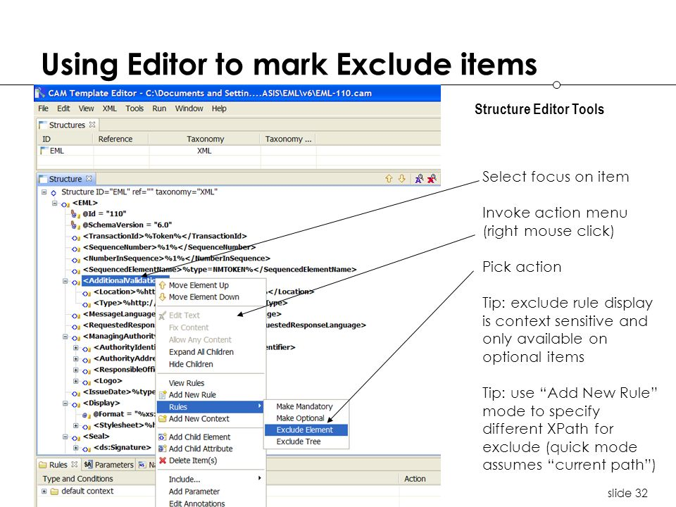 slide 32 Using Editor to mark Exclude items Structure Editor Tools Select focus on item Invoke action menu (right mouse click) Pick action Tip: exclude rule display is context sensitive and only available on optional items Tip: use Add New Rule mode to specify different XPath for exclude (quick mode assumes current path)