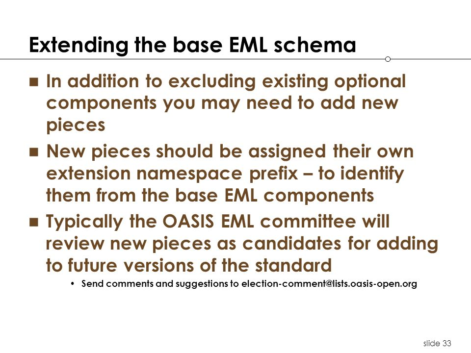 slide 33 Extending the base EML schema In addition to excluding existing optional components you may need to add new pieces New pieces should be assigned their own extension namespace prefix – to identify them from the base EML components Typically the OASIS EML committee will review new pieces as candidates for adding to future versions of the standard Send comments and suggestions to election-comment@lists.oasis-open.org