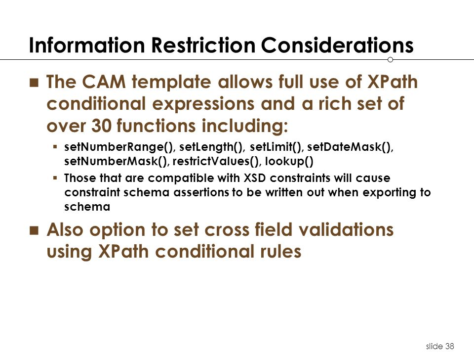 slide 38 Information Restriction Considerations The CAM template allows full use of XPath conditional expressions and a rich set of over 30 functions including: setNumberRange(), setLength(), setLimit(), setDateMask(), setNumberMask(), restrictValues(), lookup() Those that are compatible with XSD constraints will cause constraint schema assertions to be written out when exporting to schema Also option to set cross field validations using XPath conditional rules