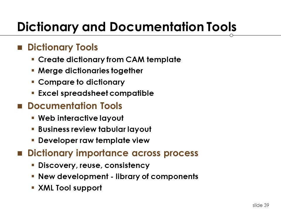 slide 39 Dictionary and Documentation Tools Dictionary Tools Create dictionary from CAM template Merge dictionaries together Compare to dictionary Excel spreadsheet compatible Documentation Tools Web interactive layout Business review tabular layout Developer raw template view Dictionary importance across process Discovery, reuse, consistency New development - library of components XML Tool support