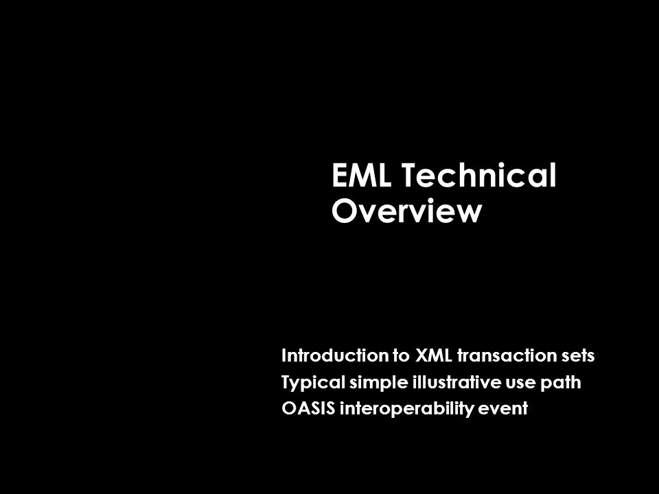 EML Technical Overview Introduction to XML transaction sets Typical simple illustrative use path OASIS interoperability event