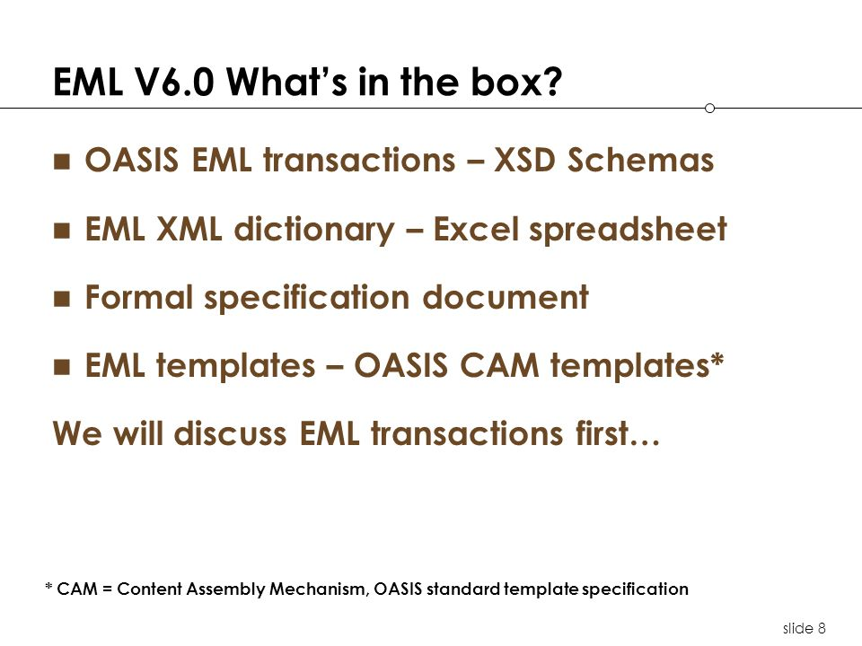 slide 8 EML V6.0 Whats in the box? OASIS EML transactions – XSD Schemas EML XML dictionary – Excel spreadsheet Formal specification document EML templ