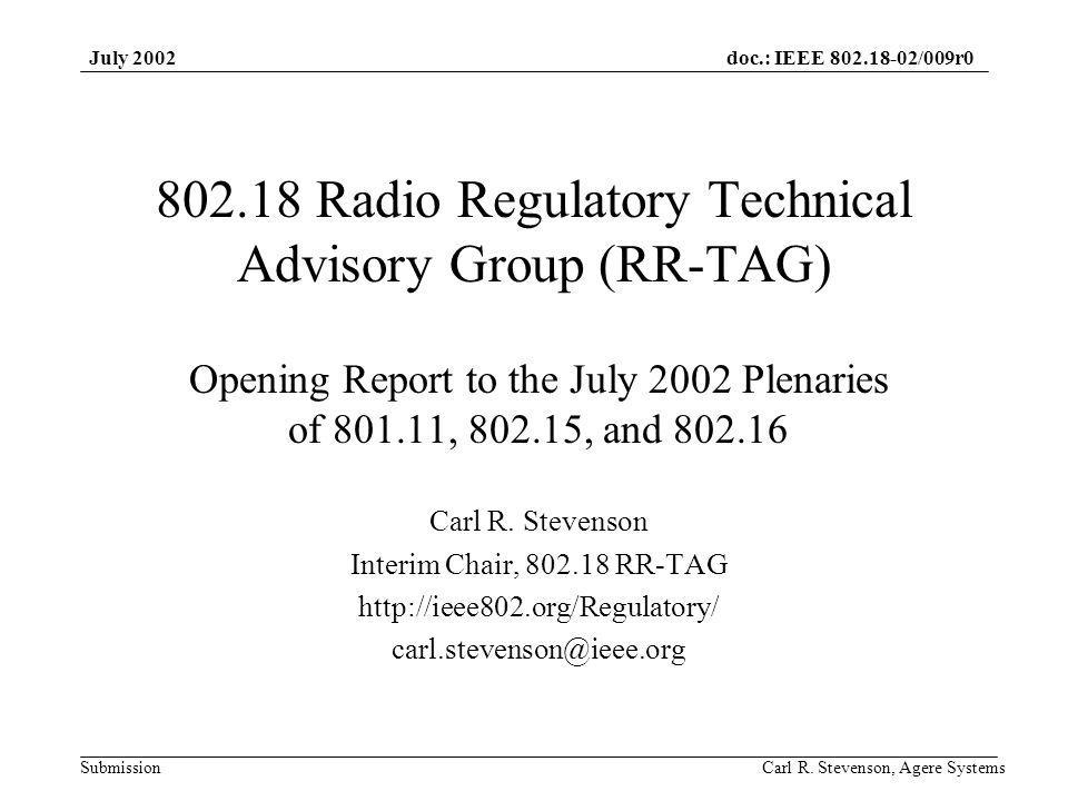 doc.: IEEE 802.18-02/009r0 Submission July 2002 Carl R. Stevenson, Agere Systems 802.18 Radio Regulatory Technical Advisory Group (RR-TAG) Opening Rep