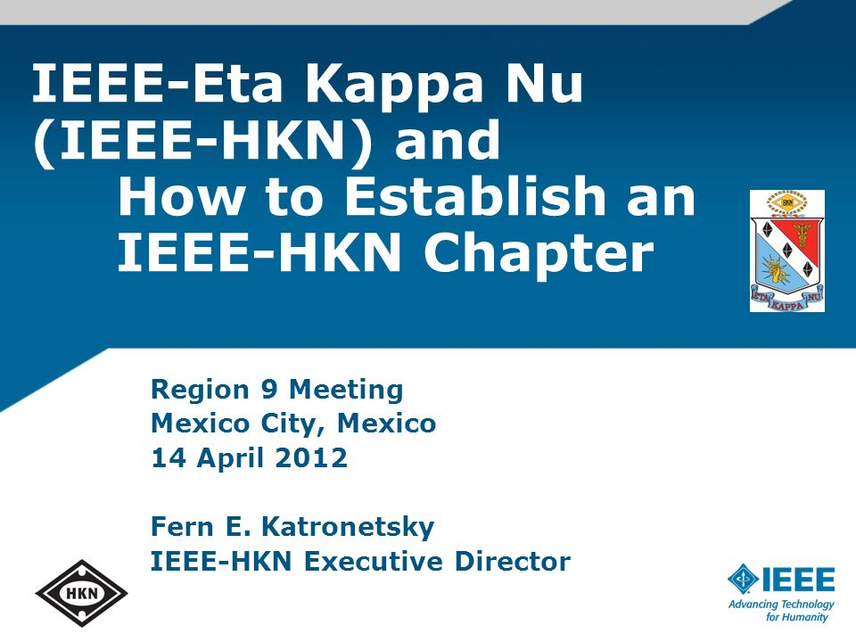 IEEE-Eta Kappa Nu (IEEE-HKN) and How to Establish an IEEE-HKN Chapter Region 9 Meeting Mexico City, Mexico 14 April 2012 Fern E.