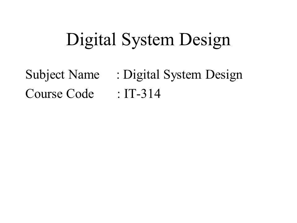 Digital System Design Subject Name : Digital System Design Course Code : IT-314