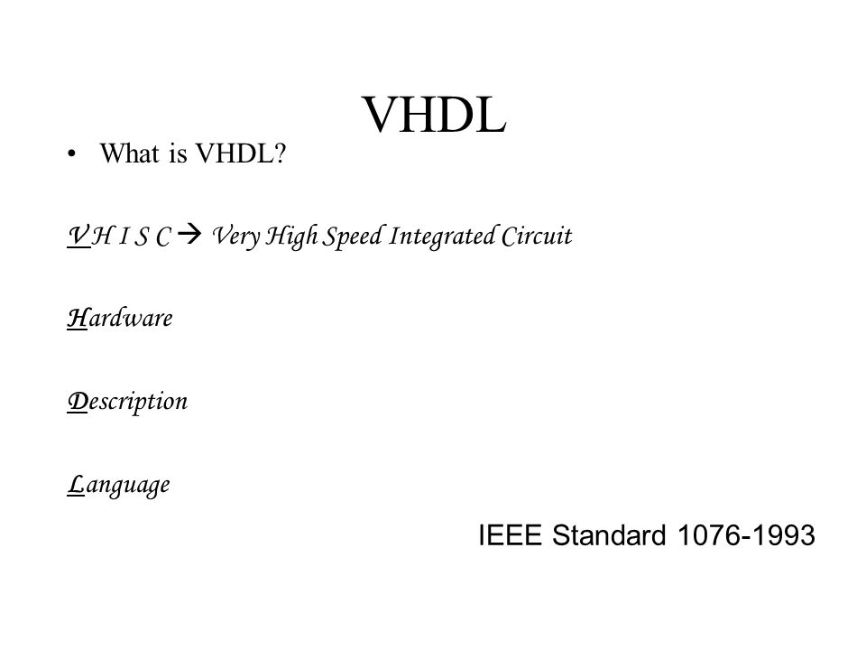 History of VHDL Designed by IBM, Texas Instruments, and Intermetrics as part of the DoD funded VHSIC program Standardized by the IEEE in 1987: IEEE 1076-1987 Enhanced version of the language defined in 1993: IEEE 1076-1993 Additional standardized packages provide definitions of data types and expressions of timing data –IEEE 1164 (data types) –IEEE 1076.3 (numeric) –IEEE 1076.4 (timing)